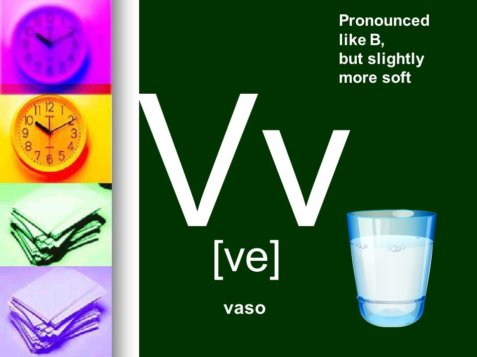 Pronounced like B, but slightly more soft Vv [ve] vaso